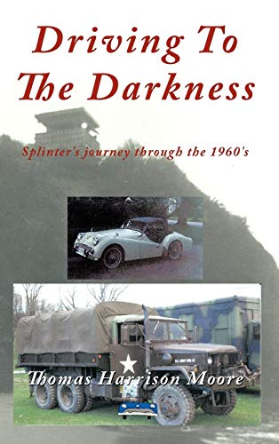 Driving to the Darkness: Splinters Journey Through the 1960s: Thomas Harrison Moore