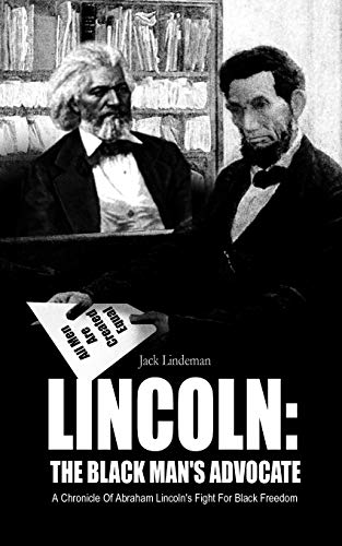 Lincoln: The Black Mans Advocate: A Chronicle of Abraham Lincolns Fight for Black Freedom: Jack ...
