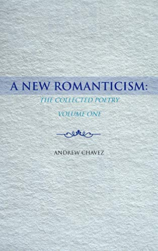 A New Romanticism: The Collected Poetry Volume One: Andrew Chavez