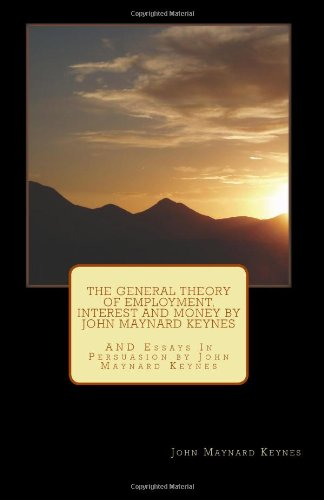 9781463526948: The General Theory of Employment, Interest and Money by John Maynard Keynes: AND Essays In Persuasion by John Maynard Keynes