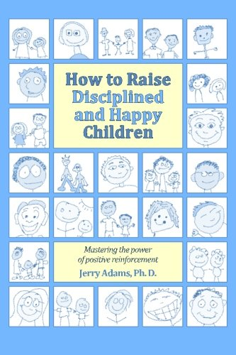 How to Raise Disciplined and Happy Children: Mastering the Power of Positive Reinforcement: Jerry ...