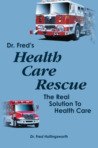 Dr. Fred's Healthcare Rescue: The Real Solution to Healthcare: Hollingsworth, Dr. Fred F.