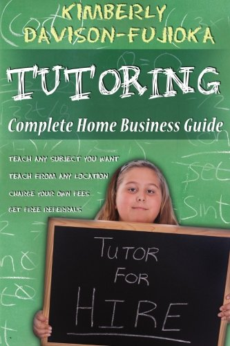 9781463566234: TUTORING: Complete Home Business Guide: Tutor at home, Set your own Fees, Set your own schedule, Earn more tutoring online, tutor to international people