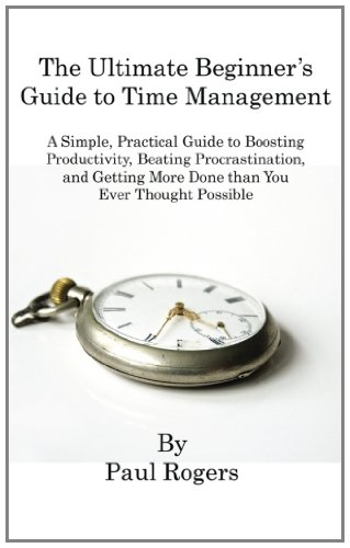 The Ultimate Beginner's Guide to Time Management: A Simple, Practical Guide to Boosting Productivity, Beating Procrastination, and Getting More Done Than You Ever Thought Possible (1463568487) by Paul Rogers