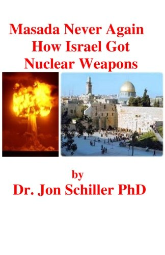 Masada Never Again How Israel Got Nuclear Weapons (Paperback): Dr Jon Schiller Phd