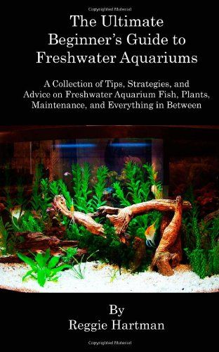 9781463591465: The Ultimate Beginner's Guide to Freshwater Aquariums: A Collection of Tips, Strategies, and Advice on Freshwater Aquarium Fish, Plants, Maintenance, and Everything in Between