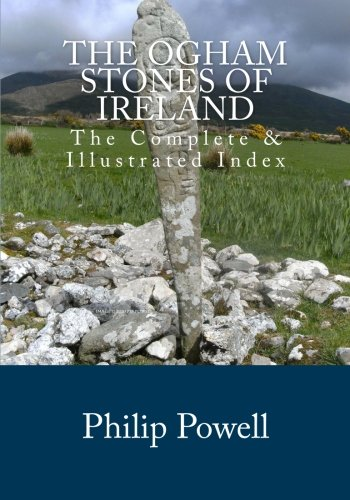 The Ogham Stones of Ireland: The Complete & Illustrated Index: Powell, Mr Philip I