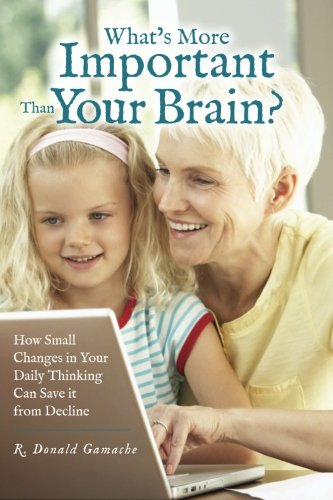 9781463598426: What's More Important Than Your Brain?: How Small Changes in Your Daily Thinking can Save it from Decline