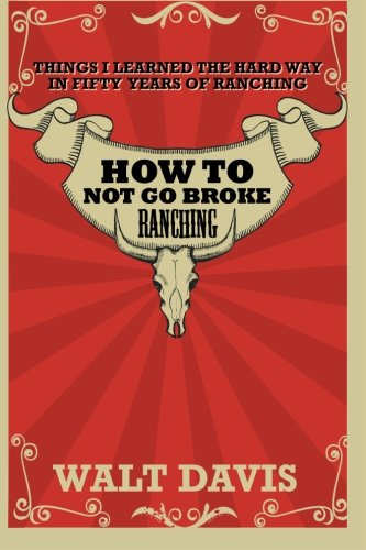 How to Not go Broke Ranching: Things I Learned the Hard Way in Fifty Years of Ranching: Davis, Mr. ...
