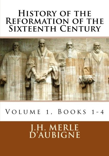 History of the Reformation of the Sixteenth Century: D'Aubigne, J.H. Merle
