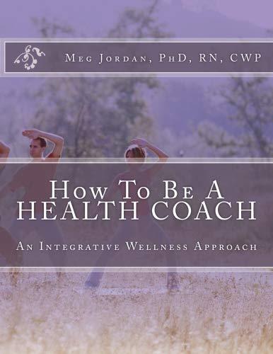 9781463627799: How To Be A Health Coach: An Integrative Wellness Approach