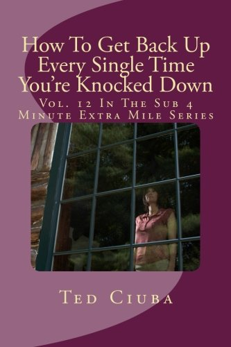 9781463628253: How To Get Back Up Every Single Time You're Knocked Down: Vol. 12 In The Sub 4 Minute Extra Mile Series: Volume 12