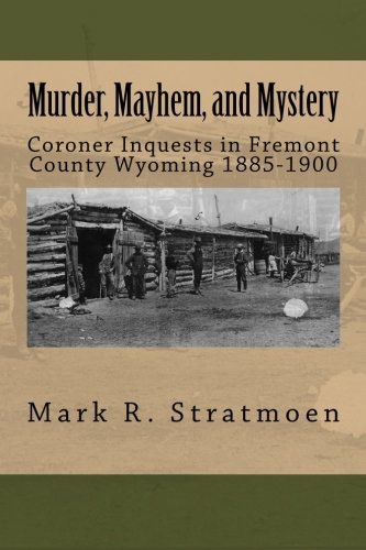 Murder, Mayhem, and Mystery: Coroner Inquests in Fremont County Wyoming 1885-1900: Mark R Stratmoen