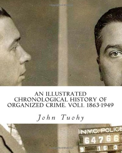 An Illustrated Chronological History Of Organized Crime. Vol1. 1863-1949: Tuohy, John William