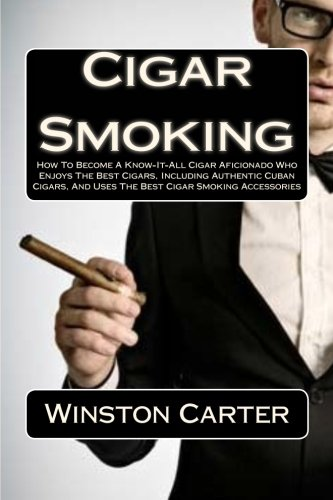 9781463637323: Cigar Smoking: How To Become A Know-It-All Cigar Aficionado Who Enjoys The Best Cigars, Including Authentic Cuban Cigars, And Uses The Best Cigar Smoking Accessories