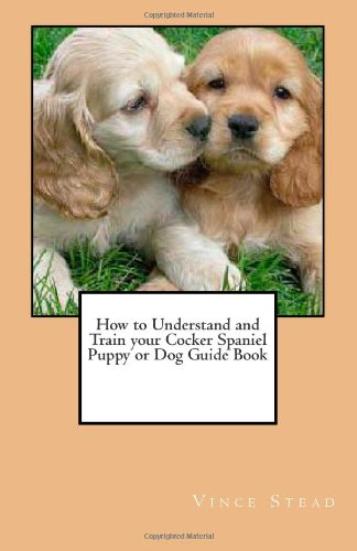 9781463639488: How to Understand and Train your Cocker Spaniel Puppy or Dog Guide Book