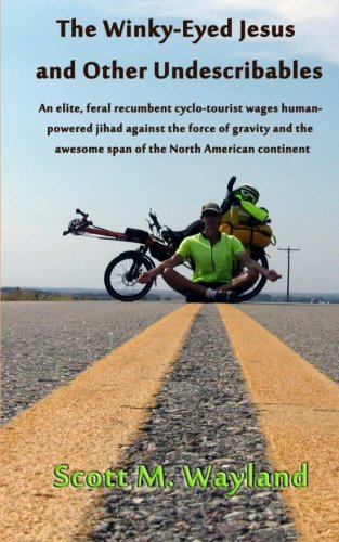 9781463645366: The Winky-Eyed Jesus and Other Undescribables: An elite, feral recumbent cyclo-tourist wages human-powered jihad against the force of gravity and the awesome span of the North American continent