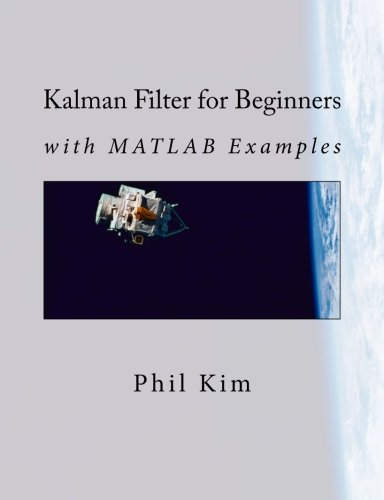 Kalman Filter for Beginners: with MATLAB Examples: Kim, Phil