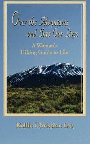Over the Mountains and Into Our Lives: A Woman's Hiking Guide to Life: Kellie Christine Lee