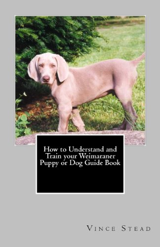 9781463662301: How to Understand and Train your Weimaraner Puppy or Dog Guide Book