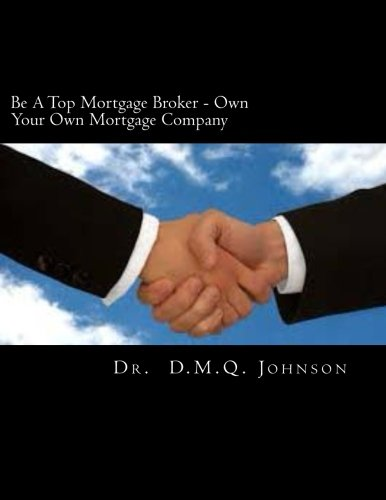 9781463664923: Be A Top Mortgage Broker - Own Your Own Mortgage Company: Own Your Own Mortgage company