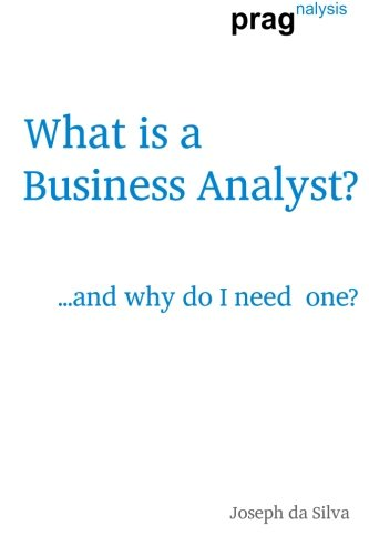 What is a Business Analyst?: .and why: Joseph da Silva