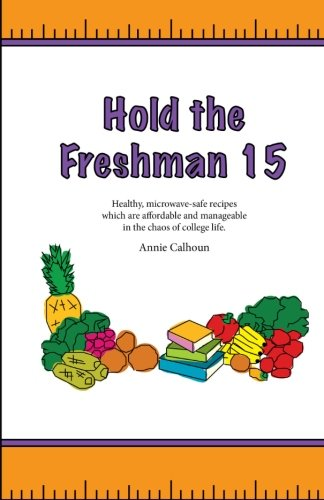 9781463692247: Hold the Freshman 15: Healthy microwave-safe recipes which are affordable and manageable in the chaos of college life.