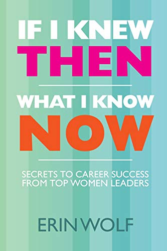 9781463695323: If I Knew Then What I Know Now: Secrets to Career Success from Top Women Leaders