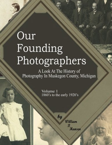 Our Founding Photographers: A Look At The Early History of Photography In Muskegon County Michigan:...