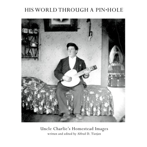 9781463713560: His World Through A Pinhole: Uncle Charlie's Homestead Photos