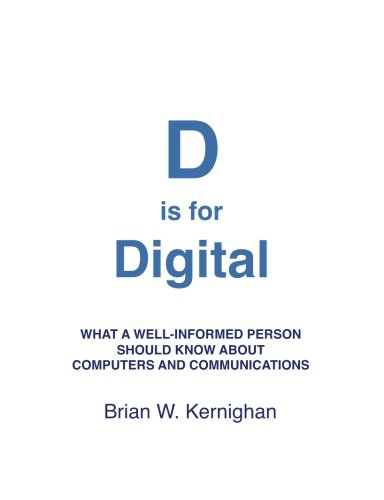 D Is for Digital What a Well Informed Person Should Know about Computers and Communications by Brian Kernighan 2011 Paperback 9781463733896 This book explains how today's computing and communications world operates, from hardware through software to the Internet and the web. It includes enough detail that you can understand how these systems work, no matter what your technical background. The social, political and legal issues that new technology creates are discussed as well, so you can understand the difficult issues we face and appreciate the tradeoffs that have to be made to resolve them. A compact but detailed and thorough explanation of how computers and communications systems work, for non-technical readers who want to better understand the world they live in. A great source for technical readers who want something that will help their friends and family learn about digital systems.