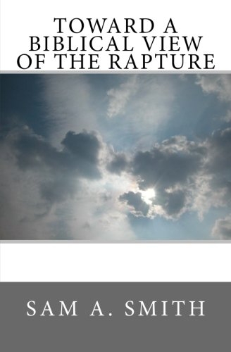 Toward a Biblical View of the Rapture: Sam A. Smith