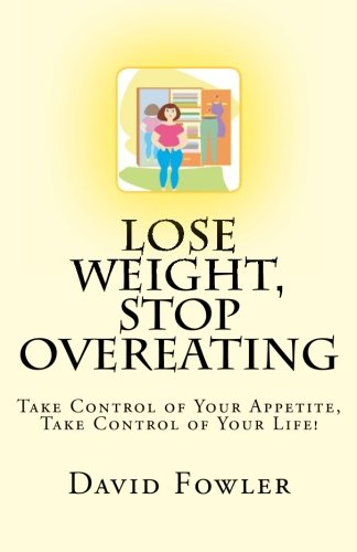 9781463740108: Lose Weight, Stop Overeating: Take Control of Your Appetite, Take Control of Your Life!