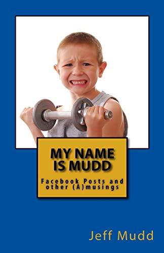 My Name is Mudd: Facebook Posts and: Mudd, Jeff Scott