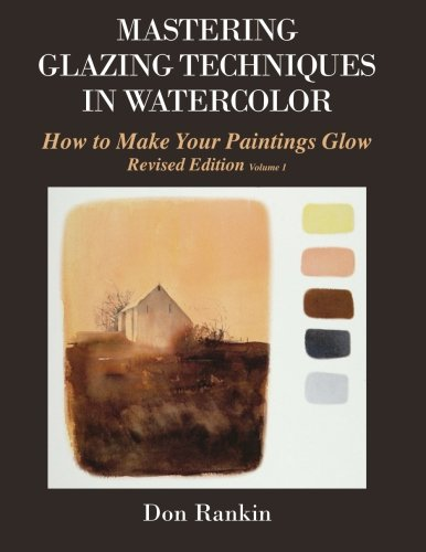 Mastering Glazing Techniques in Watercolor Volume 1: How to Make Your Paintings Glow: Rankin, Dr. ...