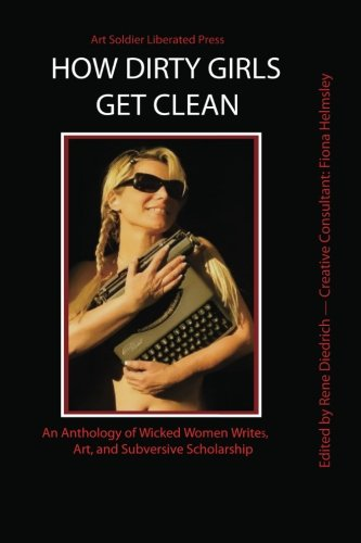 9781463754808: How Dirty Girls Get Clean: An Anthology of Wicked Woman Writes, Art and Subversive Scholarship