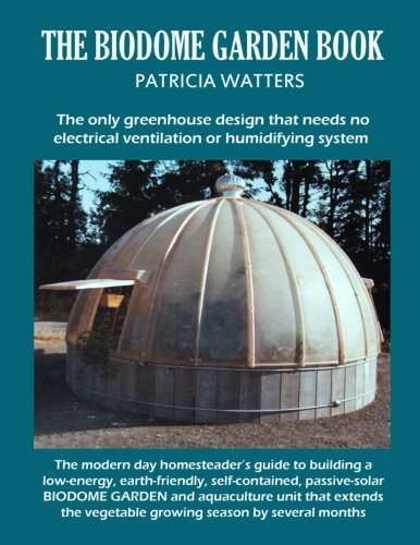 The Biodome Garden Book: The only greenhouse design that needs no electrical ventilation or ...