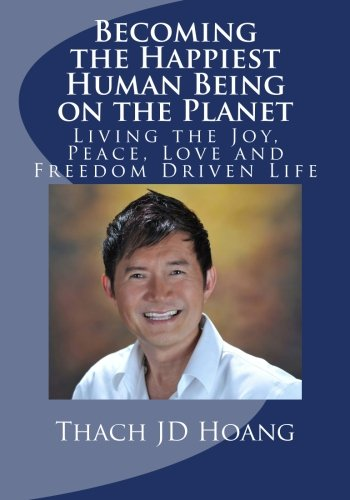 Becoming the Happiest Human Being on the Planet: Living the Joy, Peace, Love and Freedom Driven ...