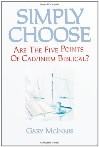 Simply Choose: Are The Five Points Of Calvinism Biblical?: McInnis, Gary