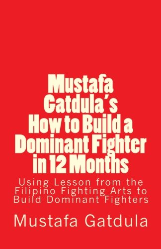 9781463770310: Mustafa Gatdula's How to Build a Dominant Fighter in 12 Months: Using Lesson from the Filipino Fighting Arts to Build Dominant Fighters
