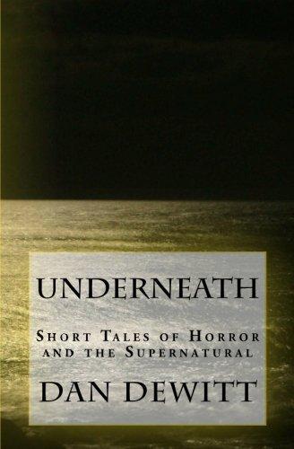 Underneath: Short Tales of Horror and the Supernatural: Dan H DeWitt