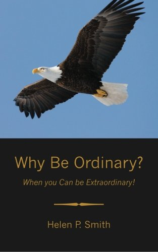 Why Be Ordinary?: When you Can be Extraordinary!: Helen P. Smith