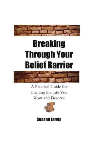 9781463775469: Breaking Through Your Belief Barrier: A Practical Guide for Creating the Life You Want and Deserve