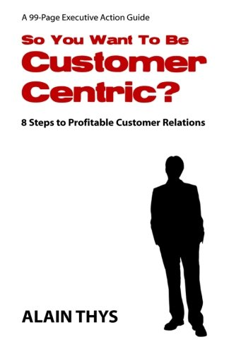 So You Want To Be Customer-Centric?: 8 Steps To Profitable Customer Relations: Alain Thys