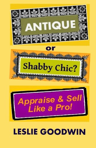 ANTIQUE or Shabby Chic? Appraise & Sell Like a Pro!: Leslie Goodwin