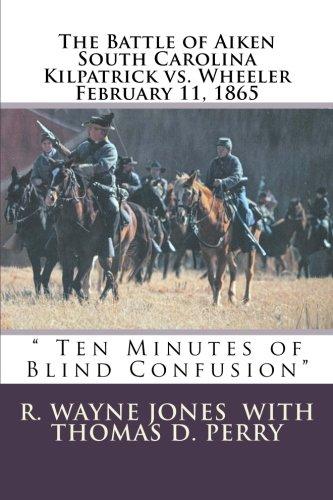 9781463793067: Ten Minutes of Blind Confusion: The Battle of Aiken Kilpatrick vs. Wheeler February 11, 1865