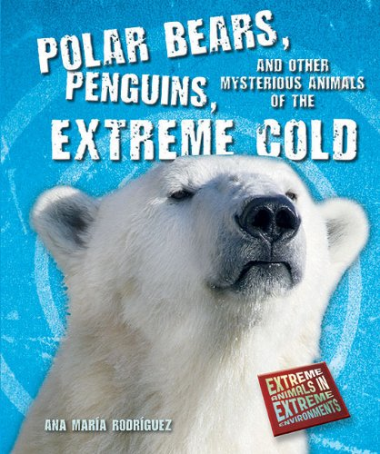9781464400179: Polar Bears, Penguins, and Other Mysterious Animals of the Extreme Cold (Extreme Animals in Extreme Environments)