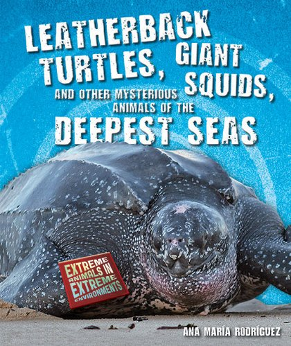 9781464400193: Leatherback Turtles, Giant Squids, and Other Mysterious Animals of the Deepest Seas (Extreme Animals in Extreme Environments)