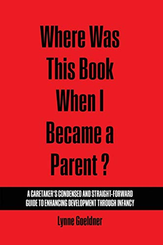Where Was This Book When I Became a Parent? : A Caretaker's Condensed and Straight-Forward ...