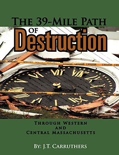 The 39-Mile Path of Destruction: Through Western and Central Massachusettes: J.T. Carruthers